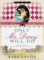 Only Mr. Darcy Will Do, by Kara Louise (2011)