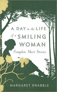 A Day in the Life of a Smiling Woman: Complete Short Stories, by Margaret Drabble (2011)