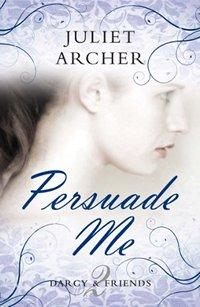 Persuade Me (Darcy & Friends 2), by Juliet Archer (2011)