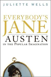 Everybody's Jane: Austen in the Popular Imagination, by Juliette Wells (2012)