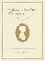 The Jane Austen Guide to Life: Thoughtful Lessons for the Modern Woman, by Lori Smith (2012)