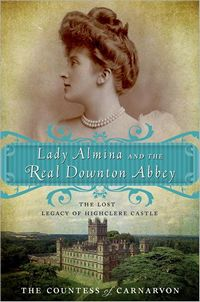 Lady Almina and the Real Downton Abbey: The Lost Legacy of Highclere Castle, by The Countess of Carnarvon  (2011)