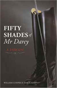 Fifty Shades if Mr. Darcy: A Parody, by William Codpiece Thwackery (2012)