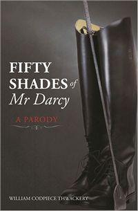 Fifty Shades if Mr. Darcy: A Parody, by William Codpiece Thwackery (2012)