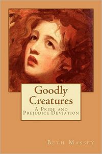 Goodly Creatures: A Pride and Prejudice Deviation, by Beth Massey (2012)
