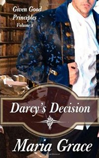 Darcy's Decision: Given Good Principles Volume 1, by Maria Grace (2011)