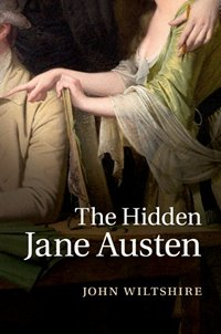 The Hidden Jane Austen, by John Wiltshire (2014 )