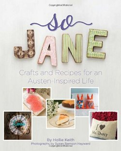So Jane Crafts and Recipes from a Jane Austen Inspired Life, by Hollie Keith and Jennifer Adams (2014)