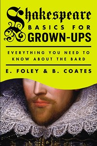 Shakespear Basics for Gown Ups, by E Foley and B. Coates 2015 x 200