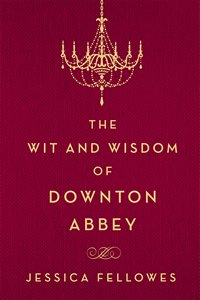 Wit and Wisdom of Downton Abbey by Jessica Fellowes 2015 x 200