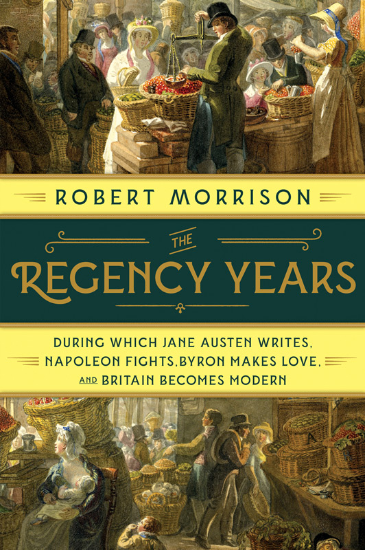 The Regency Years: During Which Jane Austen Writes, Napoleon Fights, Byron Makes Love and Britain Becomes Modern, by Robert Morrison (2019)